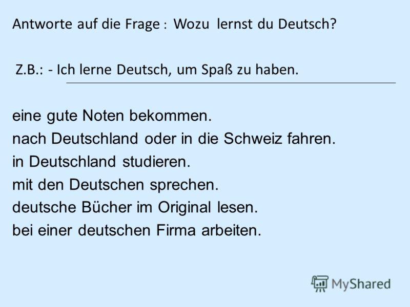 Antworte auf die Frage : Wozu lernst du Deutsch? Z.B.: - Ich lerne Deutsch, um Spaß zu haben. eine gute Noten bekommen. nach Deutschland oder in die Schweiz fahren. in Deutschland studieren. mit den Deutschen sprechen. deutsche Bücher im Original les