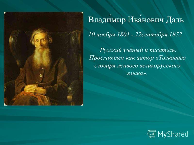 Влади́мир Ива́нович Даль 10 ноября 1801 - 22сентября 1872 Русский учёный и писатель. Прославился как автор «Толкового словаря живого великорусского языка».