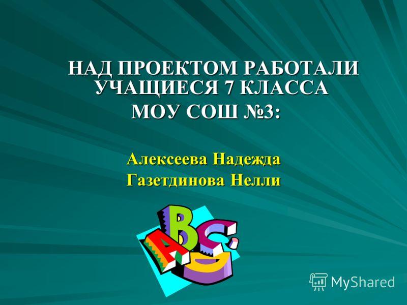 НАД ПРОЕКТОМ РАБОТАЛИ УЧАЩИЕСЯ 7 КЛАССА НАД ПРОЕКТОМ РАБОТАЛИ УЧАЩИЕСЯ 7 КЛАССА МОУ СОШ 3: МОУ СОШ 3: Алексеева Надежда Газетдинова Нелли