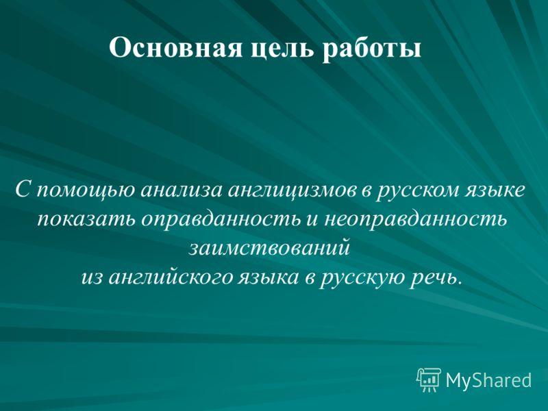 С помощью анализа англицизмов в русском языке показать оправданность и неоправданность заимствований из английского языка в русскую речь. Основная цель работы