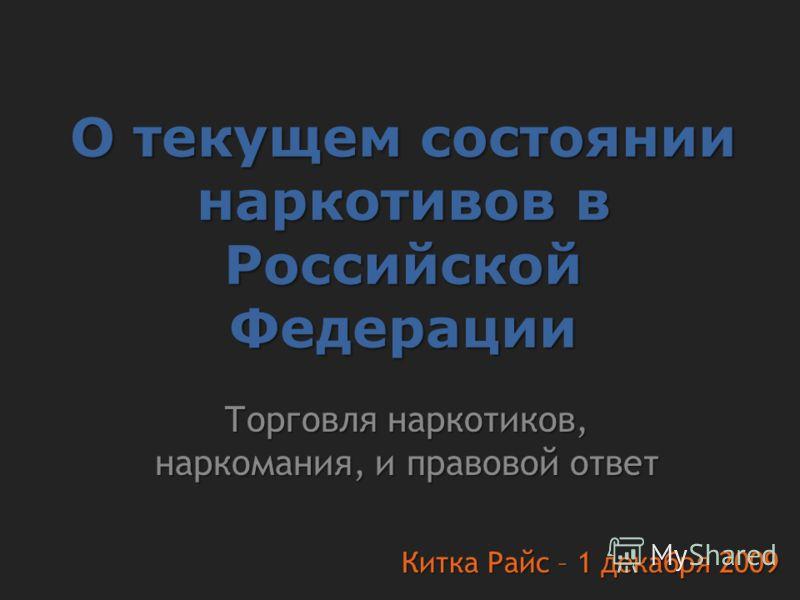 О текущем состоянии наркотивов в Российской Федерации Торговля наркотиков, наркомания, и правовой ответ Китка Райс – 1 декабря 2009