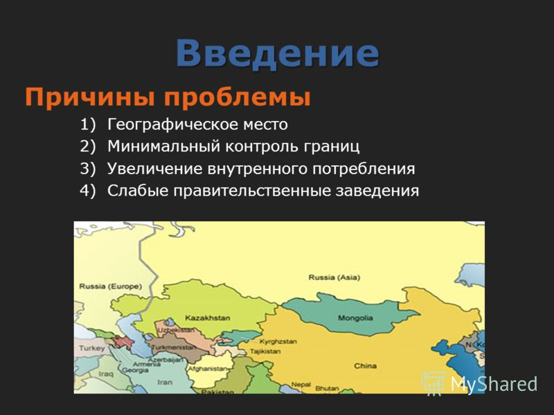 Введение Причины проблемы 1)Географическое место 2)Минимальный контроль границ 3)Увеличение внутренного потребления 4)Слабые правительственные заведения