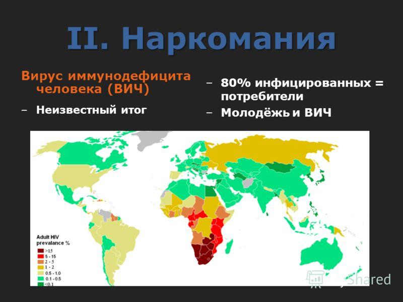 II. Наркомания Вирус иммунодефицита человека (ВИЧ) –Неизвестный итог –80% инфицированных = потребители –Молодёжь и ВИЧ