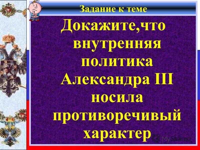 Задание к теме Докажите,что внутренняя политика Александра III носила противоречивый характер
