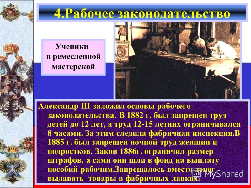 Александр III заложил основы рабочего законодательства. В 1882 г. был запрещен труд детей до 12 лет, а труд 12-15 летних ограничивался 8 часами. За этим следила фабричная инспекция.В 1885 г. был запрещен ночной труд женщин и подростков. Закон 1886г.
