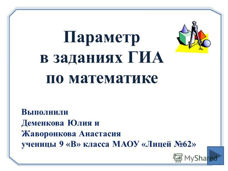 Параметр в заданиях ГИА по математике Выполнили Деменкова Юлия и Жаворонкова Анастасия ученицы 9 «В» класса МАОУ «Лицей 62»