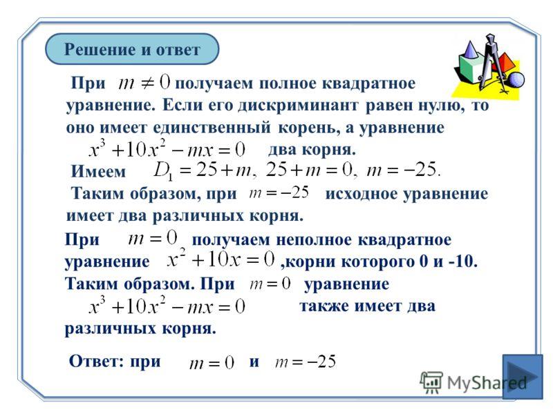 Решение и ответ При получаем полное квадратное уравнение. Если его дискриминант равен нулю, то оно имеет единственный корень, а уравнение два корня. Имеем Таким образом, при исходное уравнение имеет два различных корня. При получаем неполное квадратн