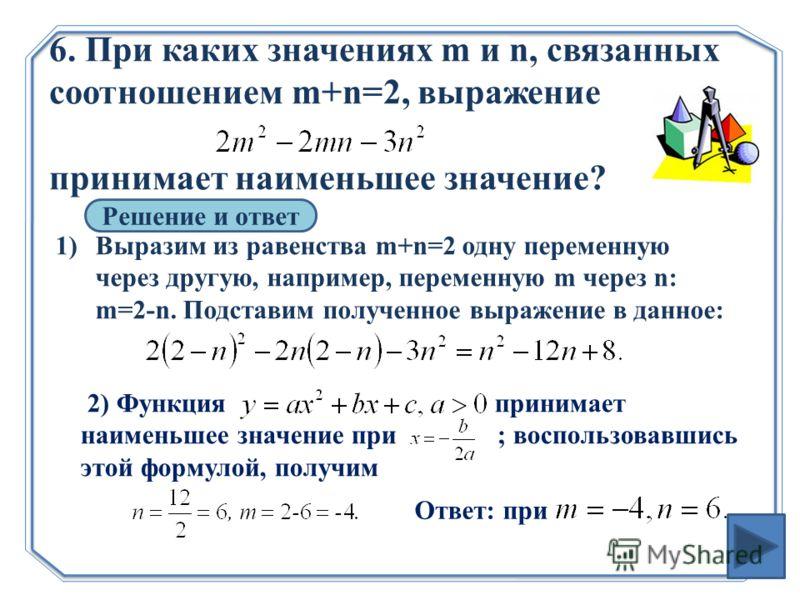6. При каких значениях m и n, связанных соотношением m+n=2, выражение принимает наименьшее значение? Решение и ответ 1)Выразим из равенства m+n=2 одну переменную через другую, например, переменную m через n: m=2-n. Подставим полученное выражение в да