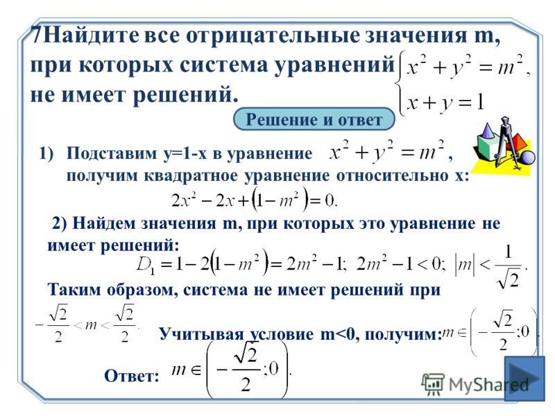 7Найдите все отрицательные значения m, при которых система уравнений не имеет решений. Решение и ответ 1)Подставим у=1-х в уравнение, получим квадратное уравнение относительно х: 2) Найдем значения m, при которых это уравнение не имеет решений: Таким