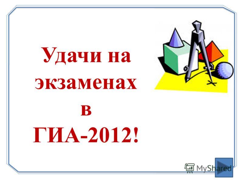 Удачи на экзаменах в ГИА-2012!