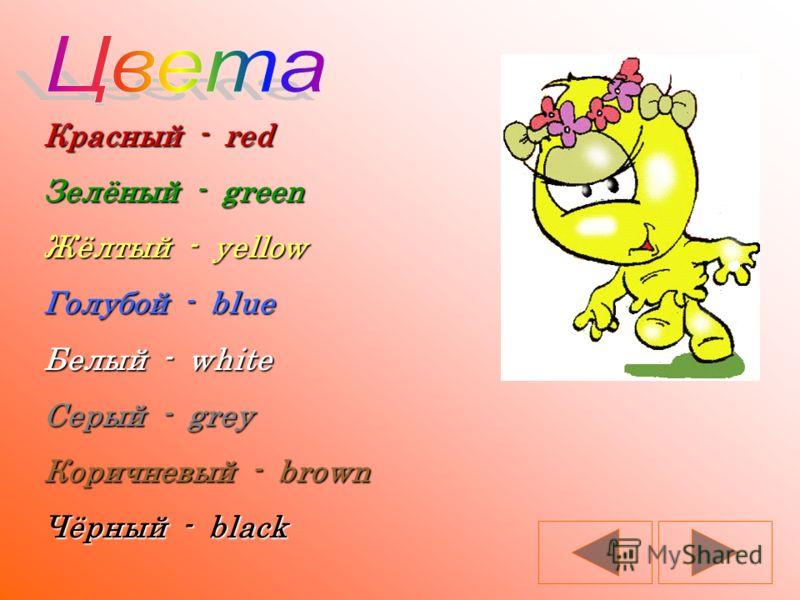 Красный - red Зелёный - green Жёлтый - yellow Голубой - blue Белый - white Серый - grey Коричневый - brown Чёрный - black
