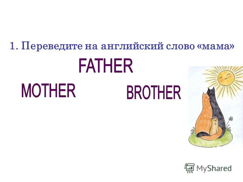 1. Переведите на английский слово «мама»