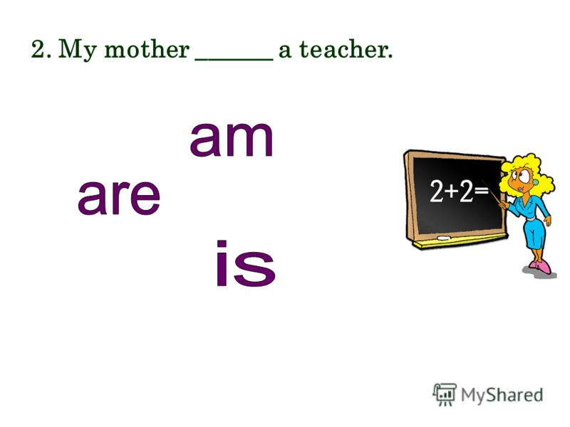2. My mother ______ a teacher.