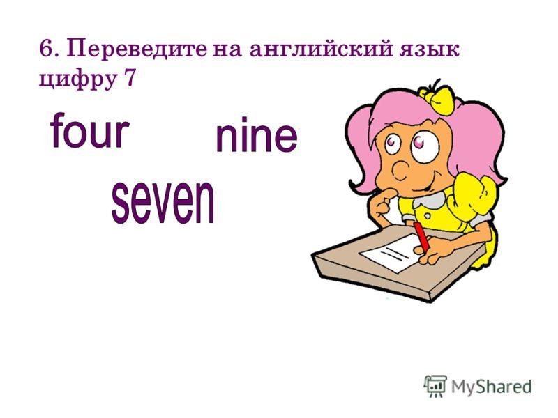 6. Переведите на английский язык цифру 7