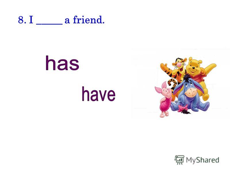 8. I _____ a friend.