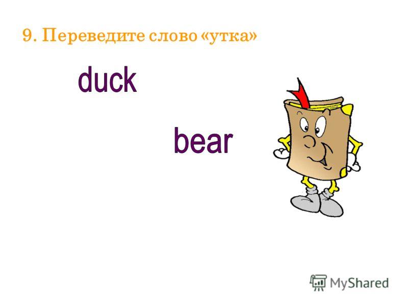 9. Переведите слово «утка»