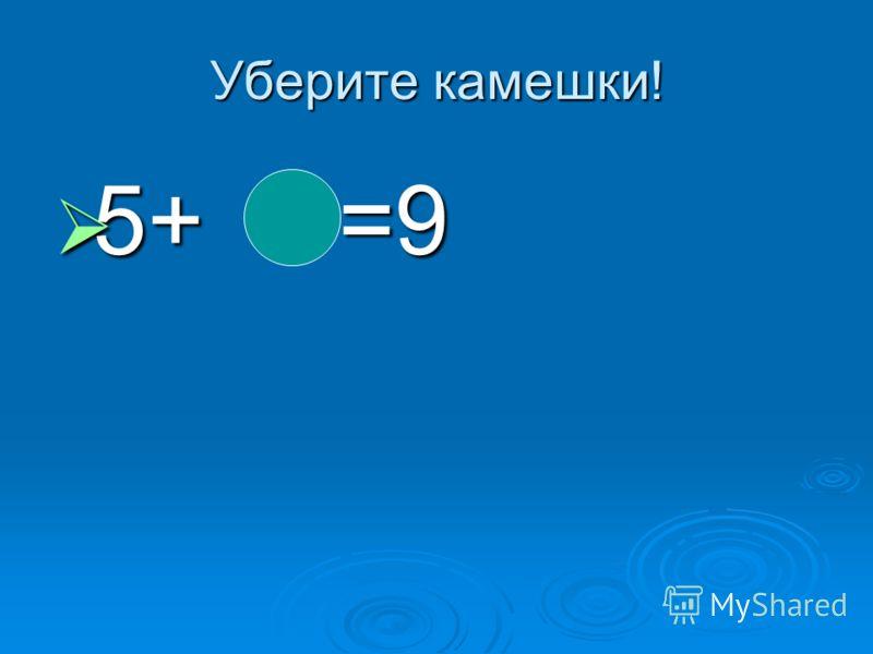 Уберите камешки! 5+ =9 5+ =9