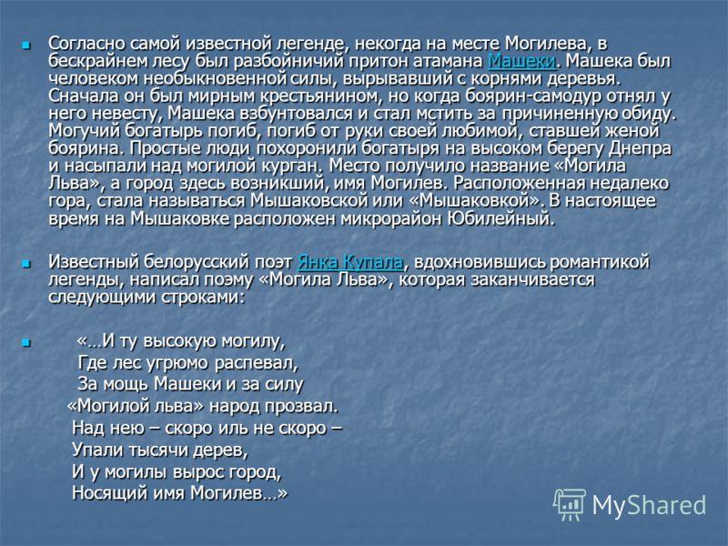Одна из них связана с именем галичского князя Льва Даниловича Могия (могучий лев). Согласно сообщению Могилёвской хроники в 1267 году на излучине Днепра при впадении в него речки Дубровенки по велению князя был построен замок. Возле этого строения ст