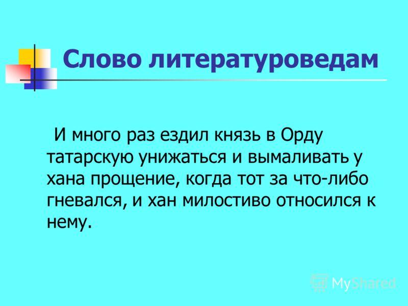 Слово литературоведам И много раз ездил князь в Орду татарскую унижаться и вымаливать у хана прощение, когда тот за что-либо гневался, и хан милостиво относился к нему.