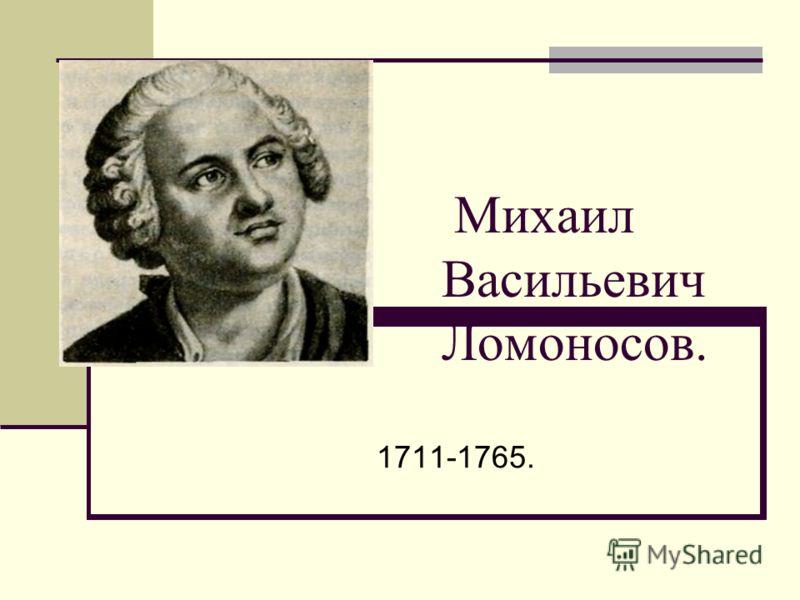 Михаил Васильевич Ломоносов. 1711-1765.