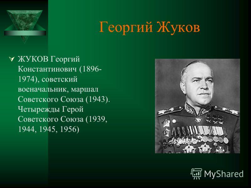 Георгий Жуков ЖУКОВ Георгий Константинович (1896- 1974), советский военачальник, маршал Советского Союза (1943). Четырежды Герой Советского Союза (1939, 1944, 1945, 1956)