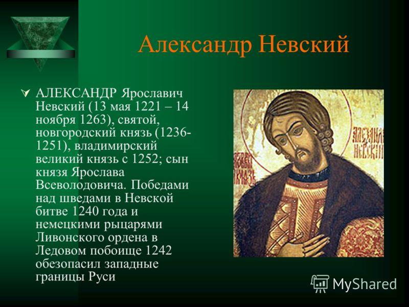 Александр Невский АЛЕКСАНДР Ярославич Невский (13 мая 1221 – 14 ноября 1263), святой, новгородский князь (1236- 1251), владимирский великий князь с 1252; сын князя Ярослава Всеволодовича. Победами над шведами в Невской битве 1240 года и немецкими рыц
