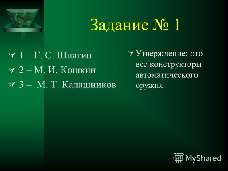 Задание 1 1 – Г. С. Шпагин 2 – М. И. Кошкин 3 – М. Т. Калашников Утверждение: это все конструкторы автоматического оружия