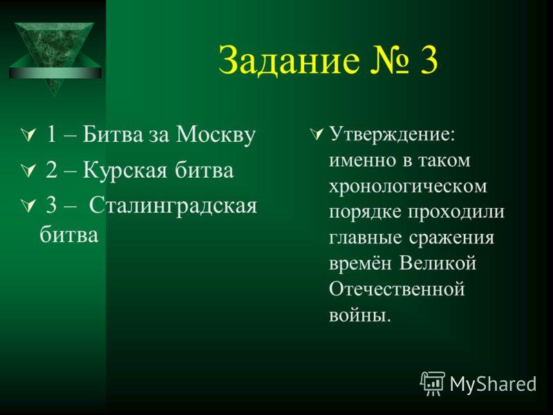 Задание 3 1 – Битва за Москву 2 – Курская битва 3 – Сталинградская битва Утверждение: именно в таком хронологическом порядке проходили главные сражения времён Великой Отечественной войны.