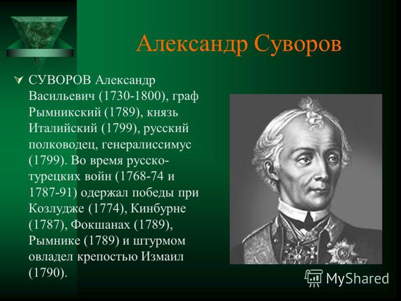 Александр Суворов СУВОРОВ Александр Васильевич (1730-1800), граф Рымникский (1789), князь Италийский (1799), русский полководец, генералиссимус (1799). Во время русско- турецких войн (1768-74 и 1787-91) одержал победы при Козлудже (1774), Кинбурне (1
