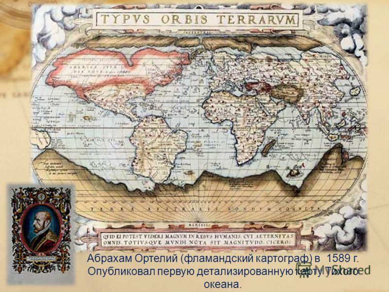 Абрахам Ортелий (фламандский картограф) в 1589 г. Опубликовал первую детализированную карту Тихого океана.
