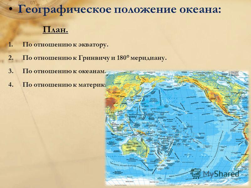 Географическое положение океана: План. 1.По отношению к экватору. 2.По отношению к Гринвичу и 180° меридиану. 3.По отношению к океанам. 4.По отношению к материкам.
