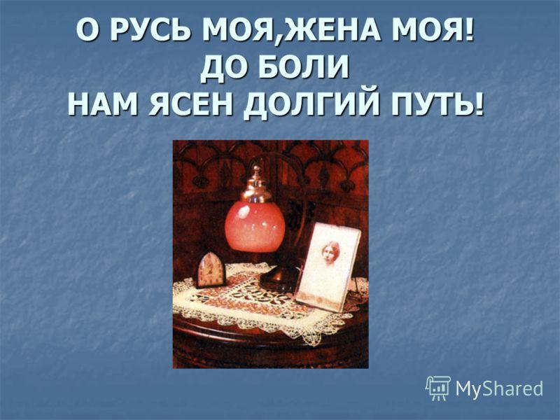 О РУСЬ МОЯ,ЖЕНА МОЯ! ДО БОЛИ НАМ ЯСЕН ДОЛГИЙ ПУТЬ!