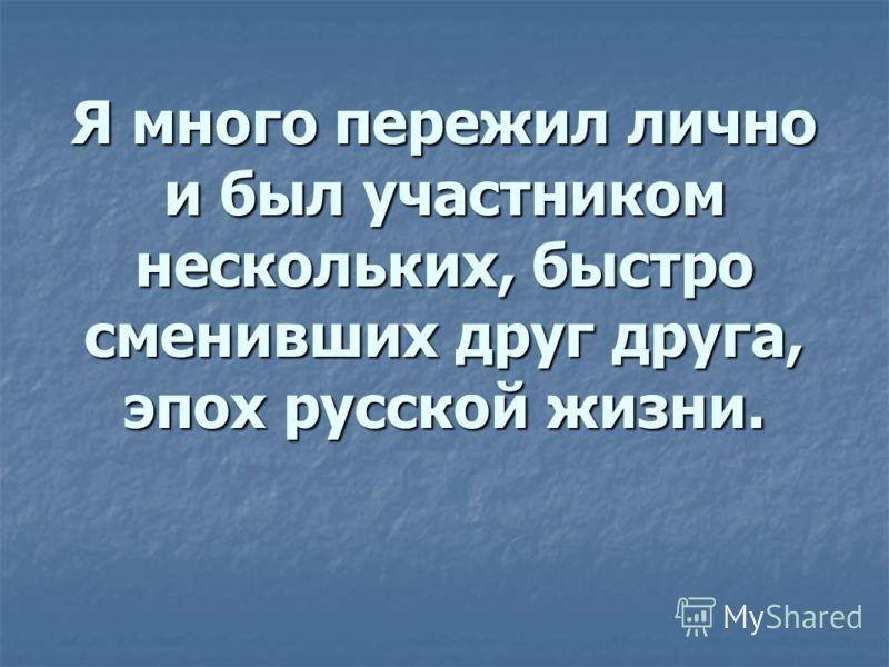 Я много пережил лично и был участником нескольких, быстро сменивших друг друга, эпох русской жизни.