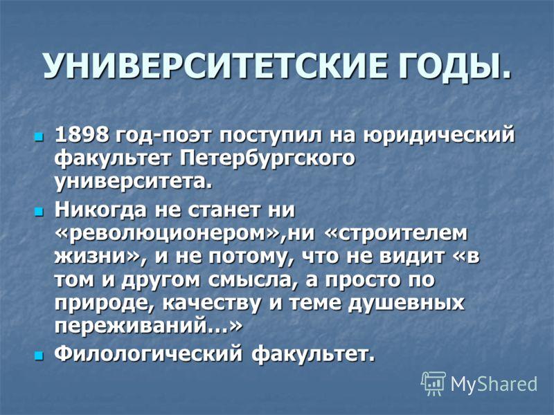 УНИВЕРСИТЕТСКИЕ ГОДЫ. 1898 год-поэт поступил на юридический факультет Петербургского университета. 1898 год-поэт поступил на юридический факультет Петербургского университета. Никогда не станет ни «революционером»,ни «строителем жизни», и не потому,