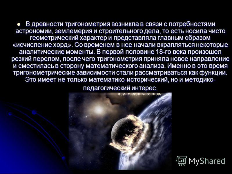 В древности тригонометрия возникла в связи с потребностями астрономии, землемерия и строительного дела, то есть носила чисто геометрический характер и представляла главным образом «исчисление хорд». Со временем в нее начали вкрапляться некоторые анал