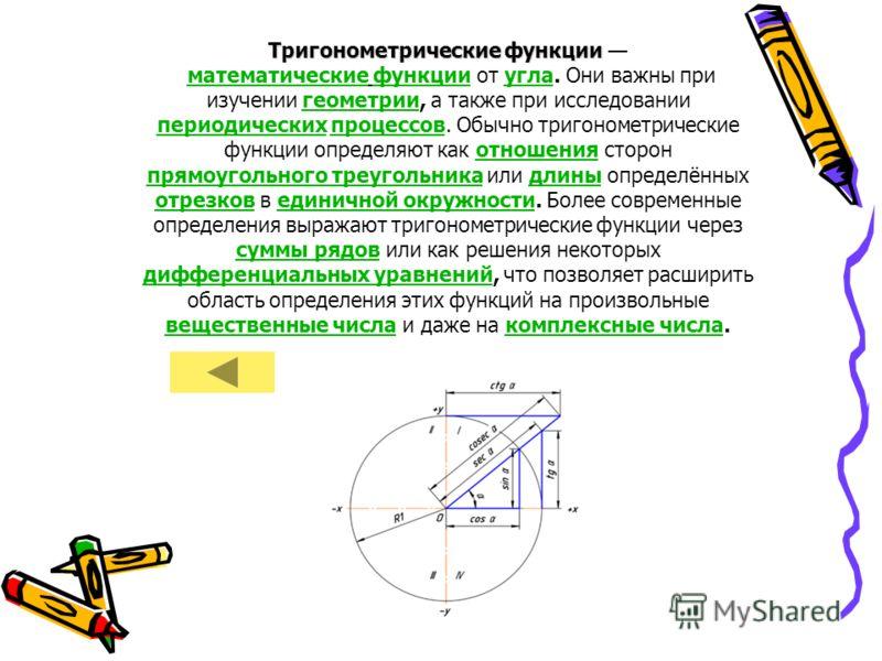Тригонометрические функции Тригонометрические функции математические функции от угла. Они важны при изучении геометрии, а также при исследовании периодических процессов. Обычно тригонометрические функции определяют как отношения сторон прямоугольного