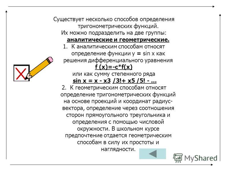 Существует несколько способов определения тригонометрических функций. Их можно подразделить на две группы: аналитические и геометрические. 1.К аналитическим способам относят определение функции у = sin х как решения дифференциального уравнения f (х)=