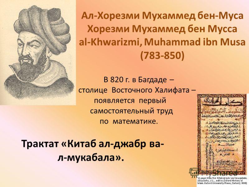 Ал-Хорезми Мухаммед бен-Муса Хорезми Мухаммед бен Мусса al-Khwarizmi, Muhammad ibn Musa (783-850) В 820 г. в Багдаде – столице Восточного Халифата – появляется первый самостоятельный труд по математике. Трактат «Китаб ал-джабр ва- л-мукабала».