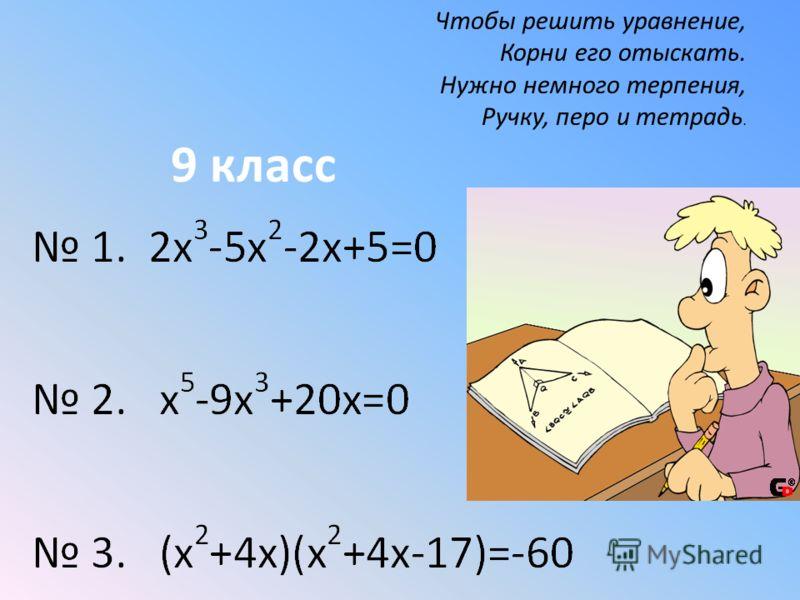 Чтобы решить уравнение, Корни его отыскать. Нужно немного терпения, Ручку, перо и тетрадь. 9 класс