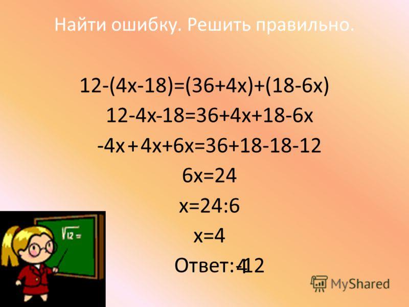 Найти ошибку. Решить правильно. 12-(4х-18)=(36+4х)+(18-6х) 12-4х 18=36+4х+18-6х -4х 4х+6х=36+18-18-12 6х=24 х=24:6 х=4 Ответ: - + 4 -12