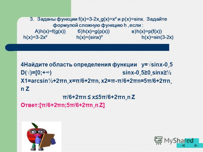 3. Заданы функции f(x)=3-2x¸g(x)=x² и p(x)=sinx. Задайте формулой сложную функцию h,если : А)h(x)=f(g(x)) б)h(x)=g(p(x)) в)h(x)=p(f(x)) h(x)=3-2x² h(x)=(sinx)² h(x)=sin(3-2x) 4Найдите область определения функции y=sinx-0¸5 D()=[0;+) sinx-0¸50¸sinx½ X