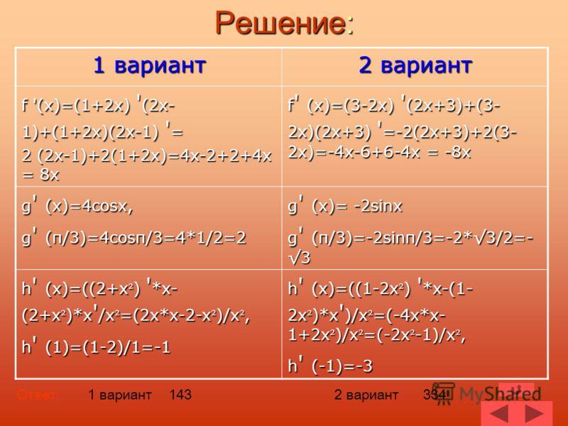 Решение: 1 вариант 2 вариант f '(x)=(1+2x) ' (2x- 1)+(1+2x)(2x-1) ' = 2 (2x-1)+2(1+2x)=4x-2+2+4x = 8x f ' (x)=(3-2x) ' (2x+3)+(3- 2x)(2x+3) ' =-2(2x+3)+2(3- 2x)=-4x-6+6-4x = -8x g ' (x)=4cosx, g ' (π/3)=4cosπ/3=4*1/2=2 g ' (x)= -2sinx g ' (π/3)=-2sin