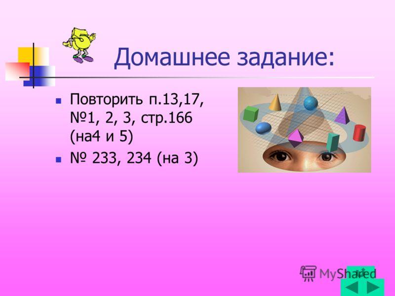 Домашнее задание: Повторить п.13,17, 1, 2, 3, стр.166 (на4 и 5) 233, 234 (на 3)