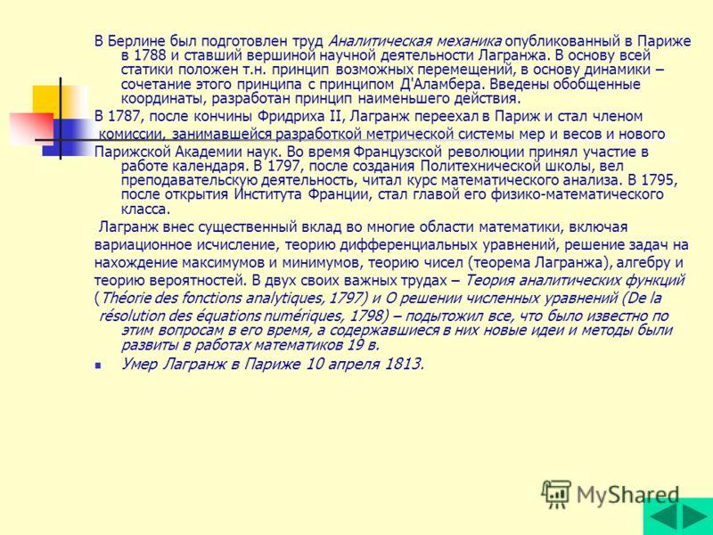 В Берлине был подготовлен труд Аналитическая механика опубликованный в Париже в 1788 и ставший вершиной научной деятельности Лагранжа. В основу всей статики положен т.н. принцип возможных перемещений, в основу динамики – сочетание этого принципа с пр
