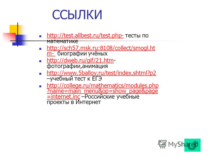 ССЫЛКИ http://test.allbest.ru/test.php- тесты по математике http://test.allbest.ru/test.php- http://sch57.msk.ru:8108/collect/smogl.ht m- биографии учёных http://sch57.msk.ru:8108/collect/smogl.ht m- http://dweb.ru/gif/21.htm- фотографии,анимация htt