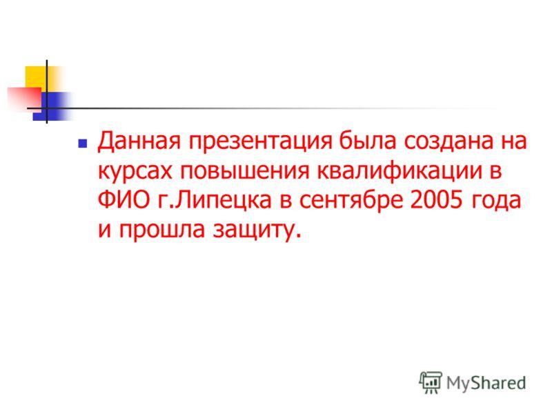 Данная презентация была создана на курсах повышения квалификации в ФИО г.Липецка в сентябре 2005 года и прошла защиту.