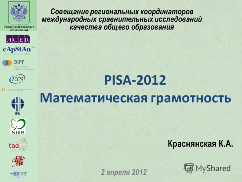 Российская академия образования PISA-2012 Математическая грамотность 2 апреля 2012 Краснянская К.А. Совещание региональных координаторов международных сравнительных исследований качества общего образования