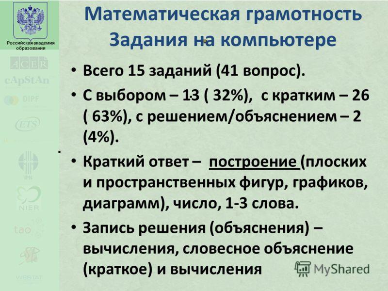 Российская академия образования... Математическая грамотность Задания на компьютере Всего 15 заданий (41 вопрос). С выбором – 13 ( 32%), с кратким – 26 ( 63%), с решением/объяснением – 2 (4%). Краткий ответ – построение (плоских и пространственных фи