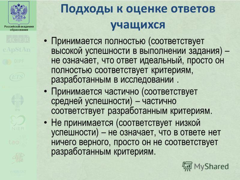 Российская академия образования Подходы к оценке ответов учащихся Принимается полностью (соответствует высокой успешности в выполнении задания) – не означает, что ответ идеальный, просто он полностью соответствует критериям, разработанным в исследова