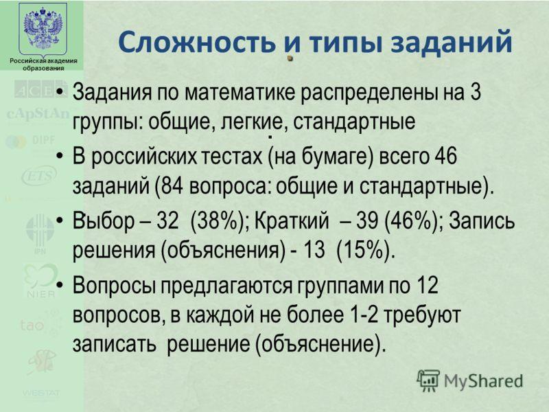 Российская академия образования... Сложность и типы заданий Задания по математике распределены на 3 группы: общие, легкие, стандартные В российских тестах (на бумаге) всего 46 заданий (84 вопроса: общие и стандартные). Выбор – 32 (38%); Краткий – 39